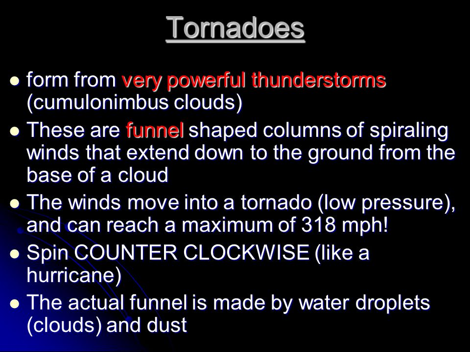Tornadoes form from very powerful thunderstorms (cumulonimbus clouds)