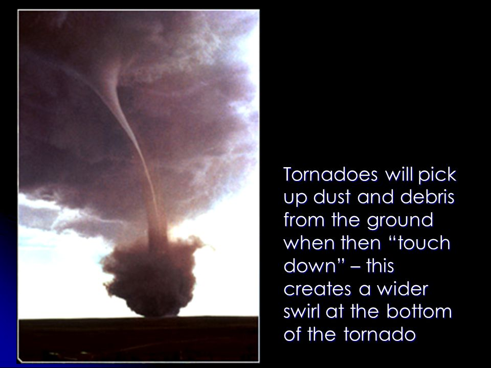 Tornadoes will pick up dust and debris from the ground when then touch down – this creates a wider swirl at the bottom of the tornado