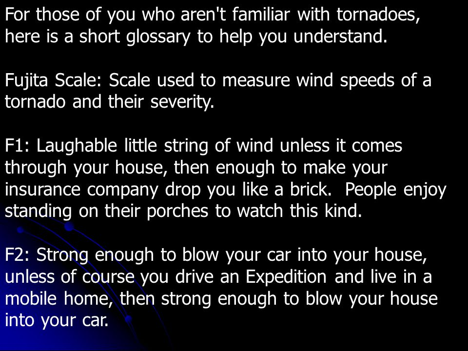 For those of you who aren t familiar with tornadoes, here is a short glossary to help you understand. Fujita Scale: Scale used to measure wind speeds of a tornado and their severity.