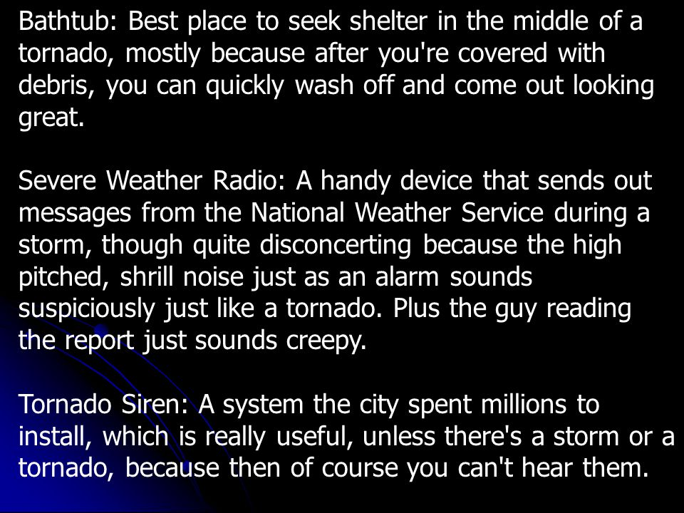 Bathtub: Best place to seek shelter in the middle of a tornado, mostly because after you re covered with debris, you can quickly wash off and come out looking great.