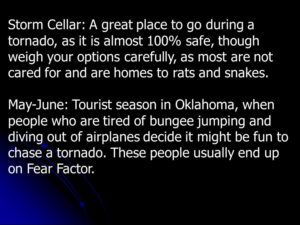 Storm Cellar: A great place to go during a tornado, as it is almost 100% safe, though weigh your options carefully, as most are not cared for and are homes to rats and snakes.