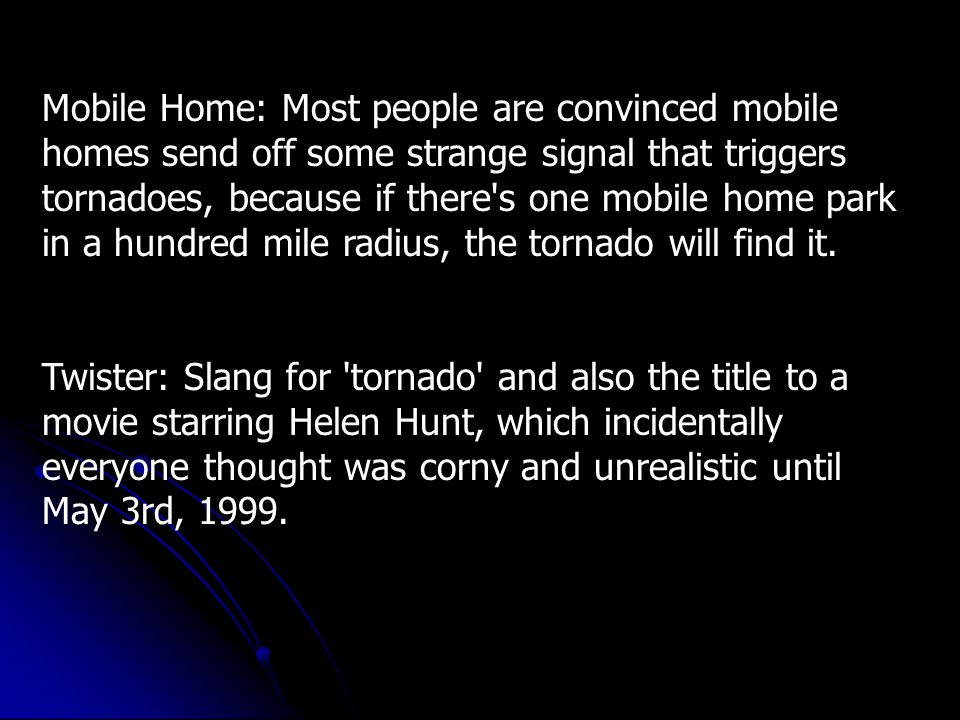 Mobile Home: Most people are convinced mobile homes send off some strange signal that triggers tornadoes, because if there s one mobile home park in a hundred mile radius, the tornado will find it.