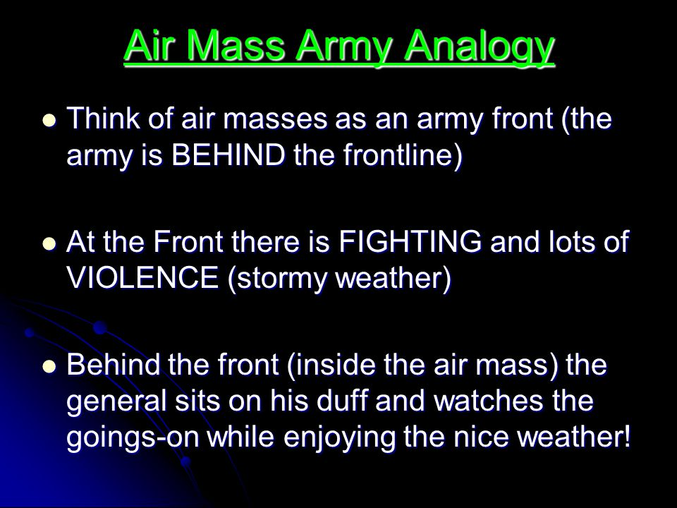 Air Mass Army Analogy Think of air masses as an army front (the army is BEHIND the frontline)