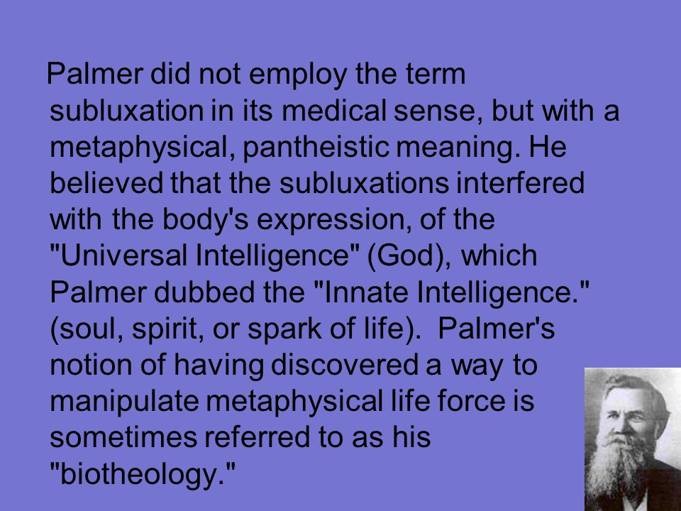 Palmer did not employ the term subluxation in its medical sense, but with a metaphysical, pantheistic meaning.