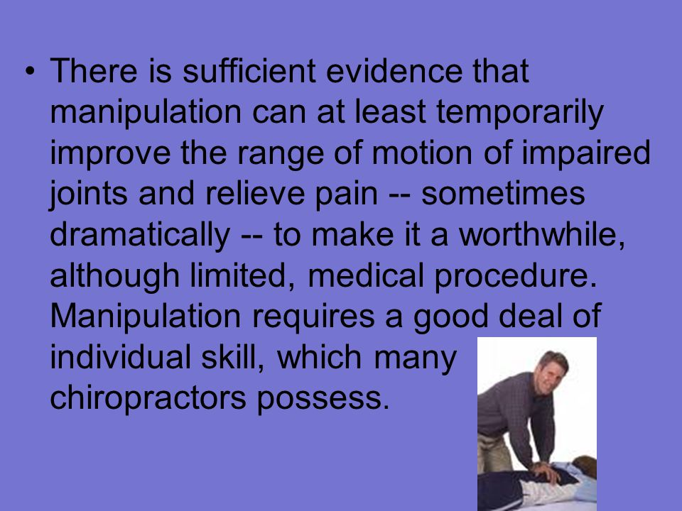There is sufficient evidence that manipulation can at least temporarily improve the range of motion of impaired joints and relieve pain -- sometimes dramatically -- to make it a worthwhile, although limited, medical procedure.
