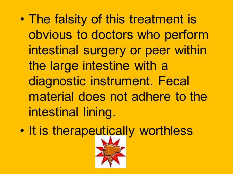 The falsity of this treatment is obvious to doctors who perform intestinal surgery or peer within the large intestine with a diagnostic instrument. Fecal material does not adhere to the intestinal lining.