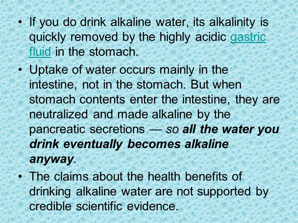 If you do drink alkaline water, its alkalinity is quickly removed by the highly acidic gastric fluid in the stomach.