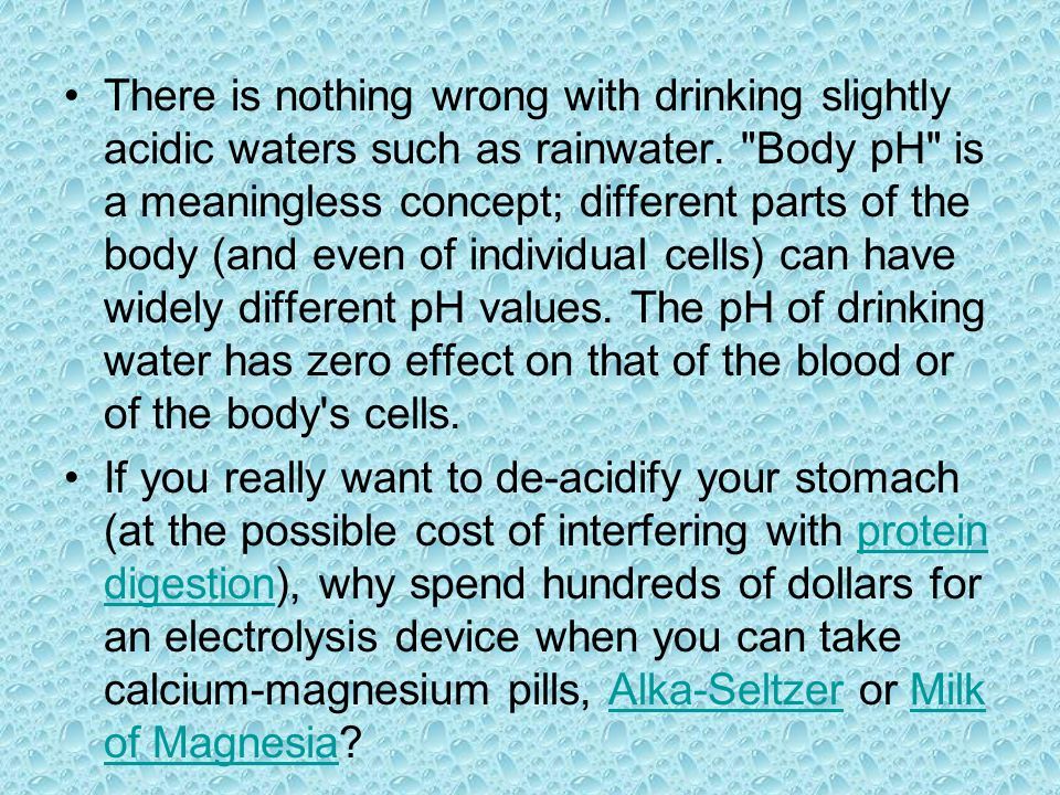 There is nothing wrong with drinking slightly acidic waters such as rainwater. Body pH is a meaningless concept; different parts of the body (and even of individual cells) can have widely different pH values. The pH of drinking water has zero effect on that of the blood or of the body s cells.