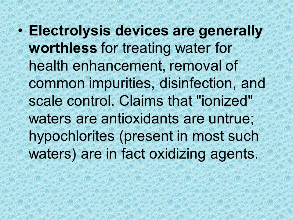 Electrolysis devices are generally worthless for treating water for health enhancement, removal of common impurities, disinfection, and scale control.