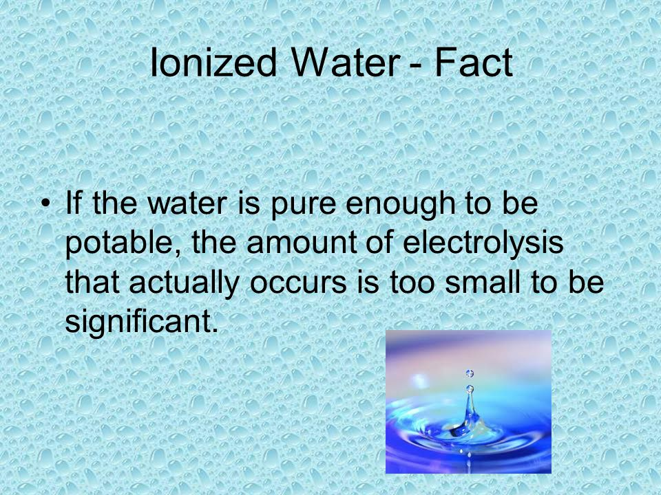 Ionized Water - Fact If the water is pure enough to be potable, the amount of electrolysis that actually occurs is too small to be significant.