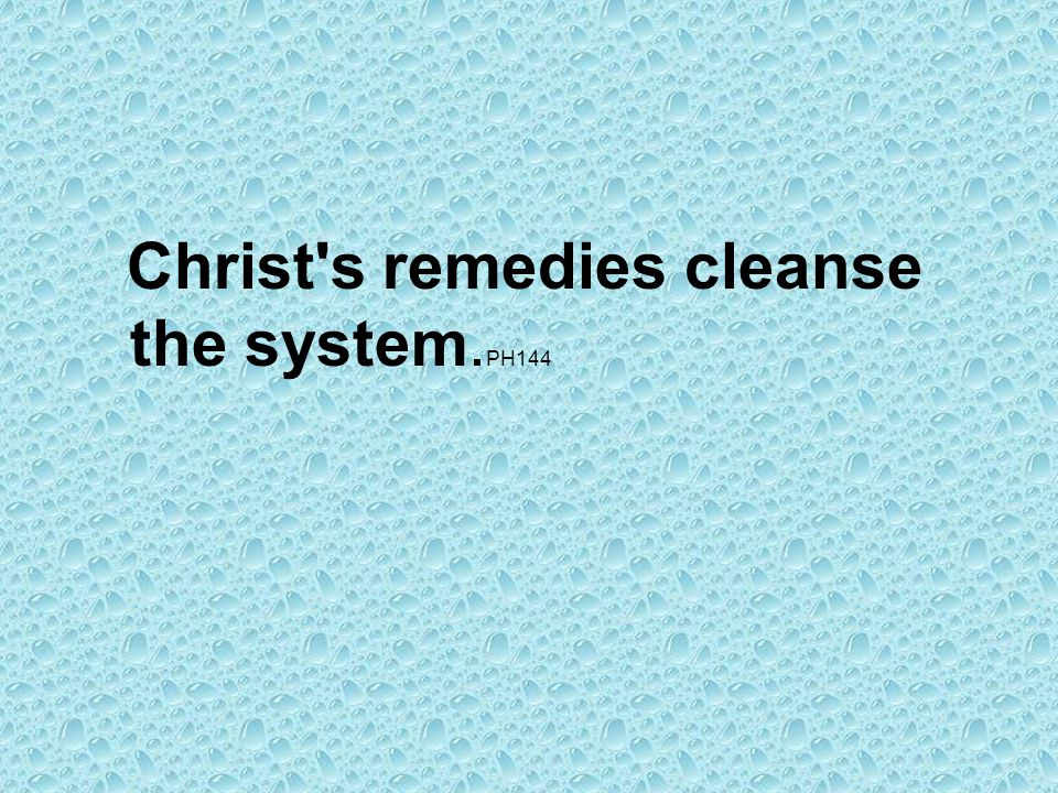 Christ s remedies cleanse the system.PH144