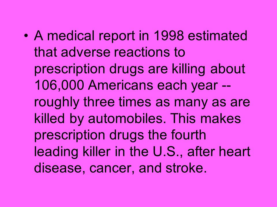 A medical report in 1998 estimated that adverse reactions to prescription drugs are killing about 106,000 Americans each year -- roughly three times as many as are killed by automobiles.
