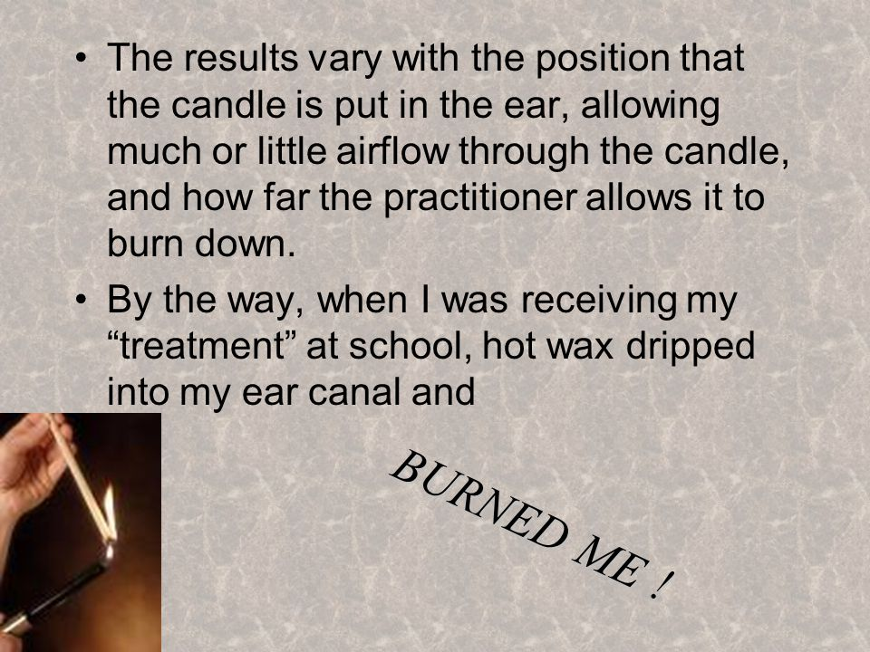 The results vary with the position that the candle is put in the ear, allowing much or little airflow through the candle, and how far the practitioner allows it to burn down.
