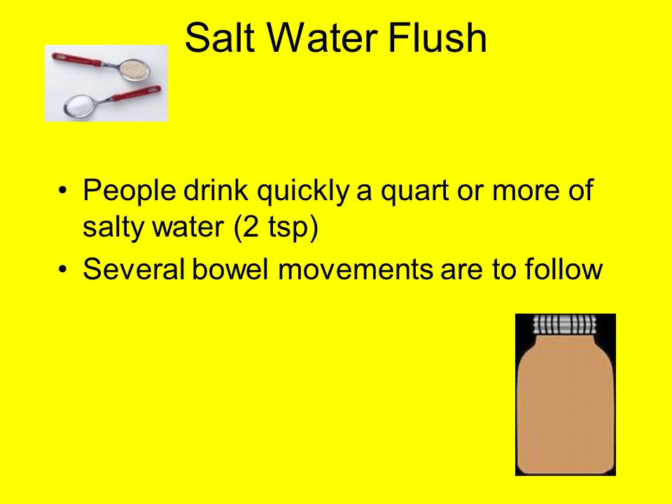 Salt Water Flush People drink quickly a quart or more of salty water (2 tsp) Several bowel movements are to follow.