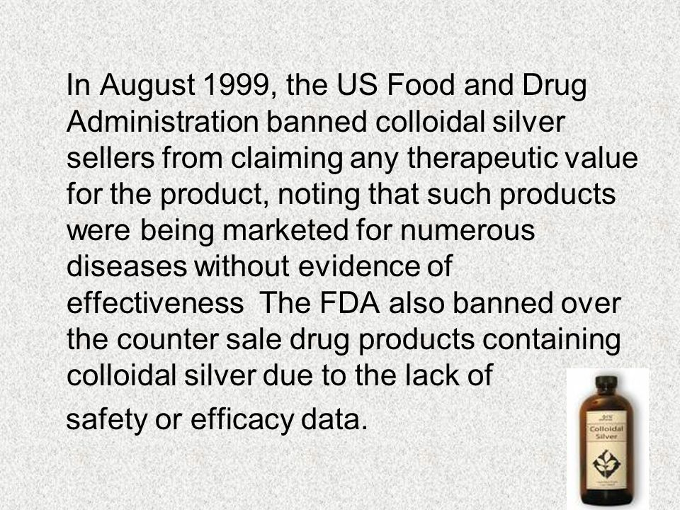 In August 1999, the US Food and Drug Administration banned colloidal silver sellers from claiming any therapeutic value for the product, noting that such products were being marketed for numerous diseases without evidence of effectiveness The FDA also banned over the counter sale drug products containing colloidal silver due to the lack of safety or efficacy data.