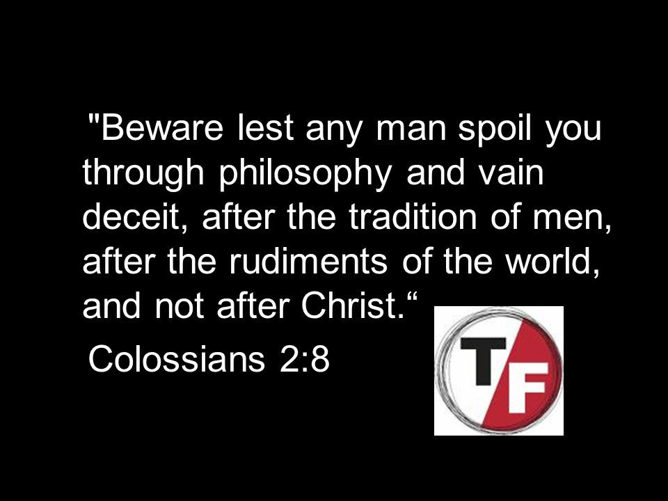 Beware lest any man spoil you through philosophy and vain deceit, after the tradition of men, after the rudiments of the world, and not after Christ.
