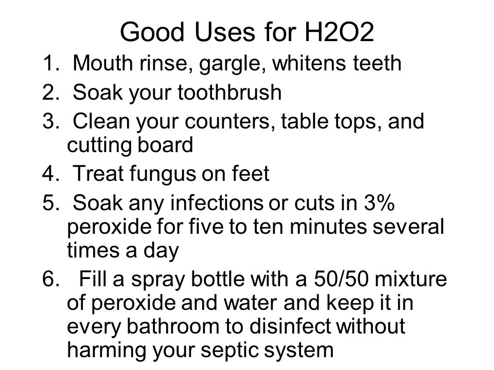Good Uses for H2O2 1. Mouth rinse, gargle, whitens teeth