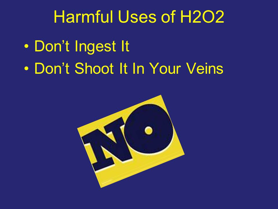 Harmful Uses of H2O2 Don't Ingest It Don't Shoot It In Your Veins