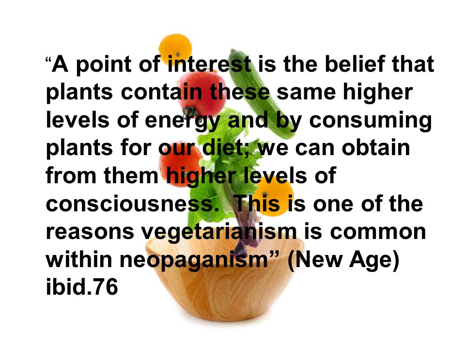 A point of interest is the belief that plants contain these same higher levels of energy and by consuming plants for our diet; we can obtain from them higher levels of consciousness.