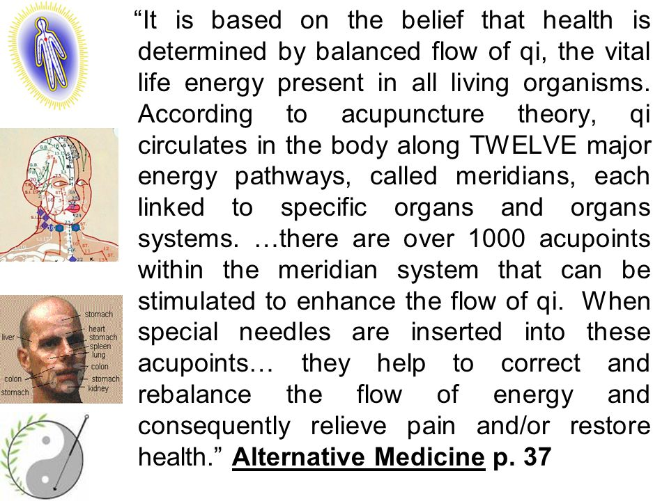 It is based on the belief that health is determined by balanced flow of qi, the vital life energy present in all living organisms.