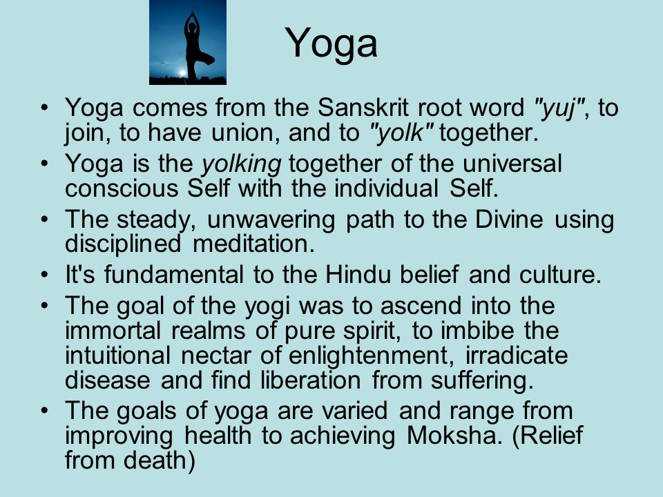 Yoga Yoga comes from the Sanskrit root word yuj , to join, to have union, and to yolk together.