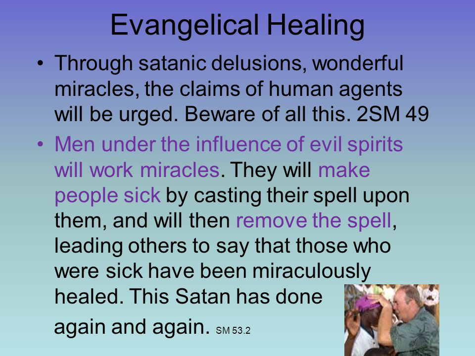 Evangelical Healing Through satanic delusions, wonderful miracles, the claims of human agents will be urged. Beware of all this. 2SM 49.