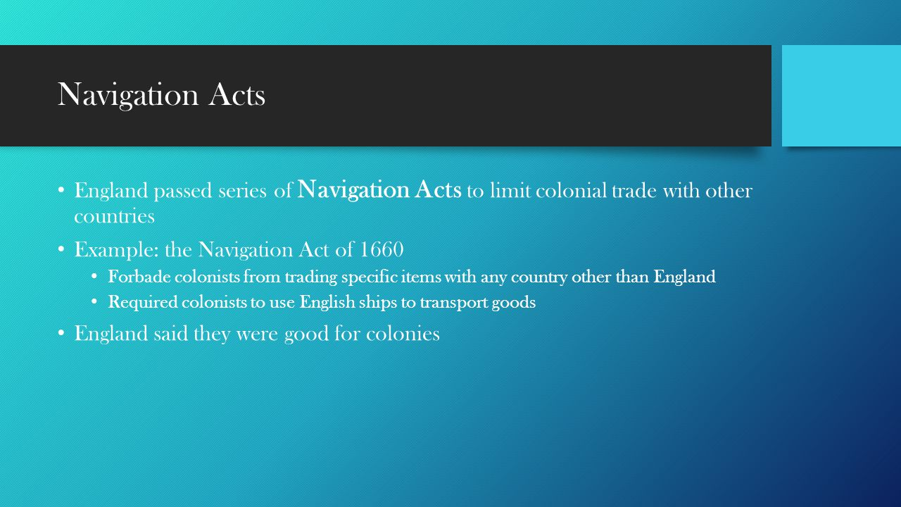 Navigation Acts England passed series of Navigation Acts to limit colonial trade with other countries.