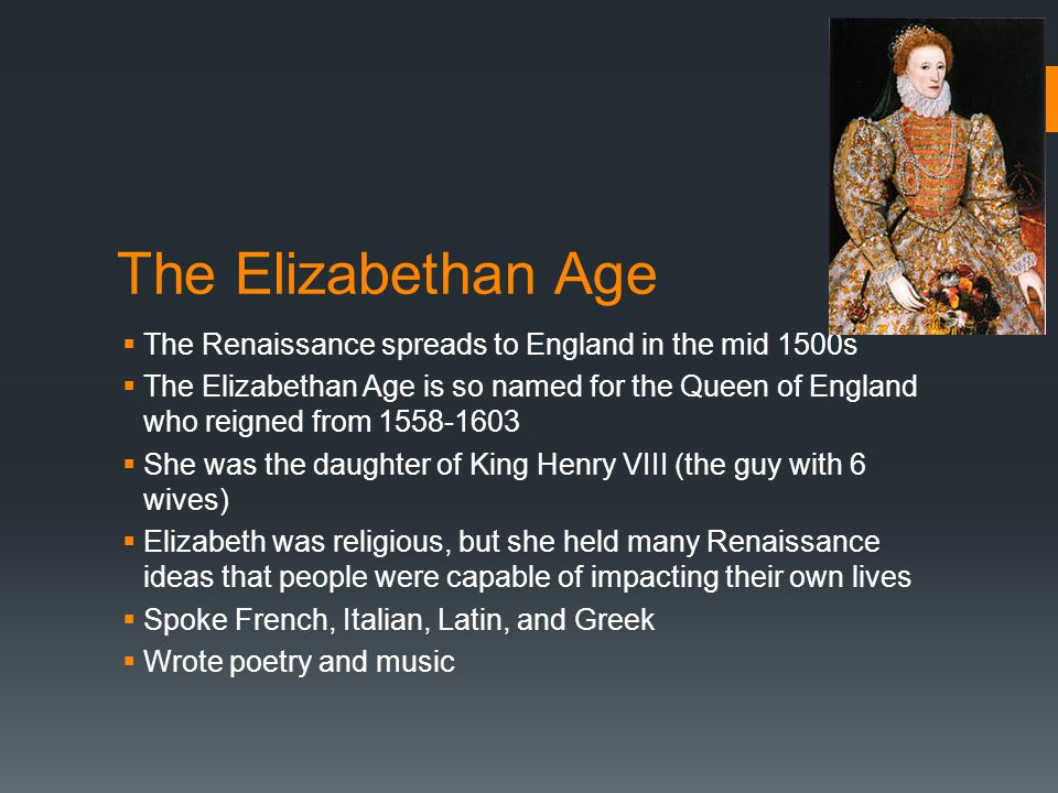 The Elizabethan Age The Renaissance spreads to England in the mid 1500s.