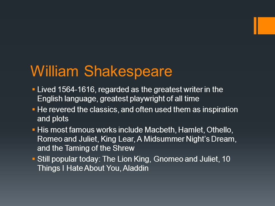 William Shakespeare Lived 1564-1616, regarded as the greatest writer in the English language, greatest playwright of all time.