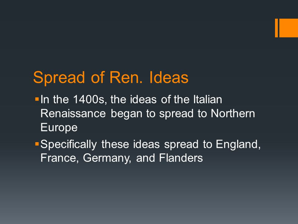 Spread of Ren. Ideas In the 1400s, the ideas of the Italian Renaissance began to spread to Northern Europe.