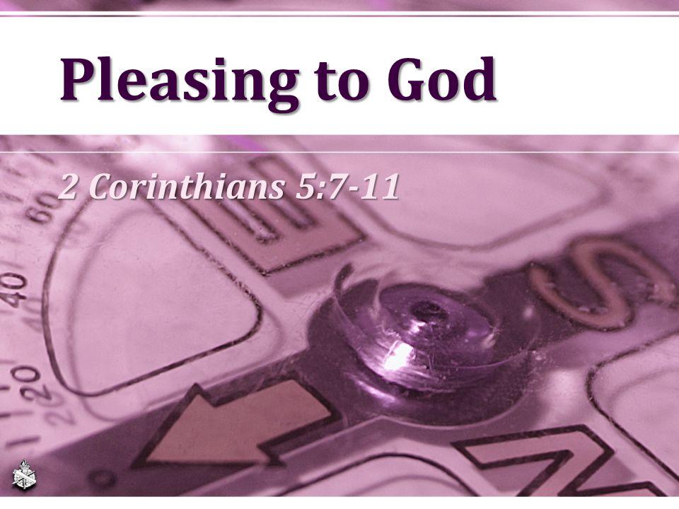 Pleasing to God 2 Corinthians 5:7-11