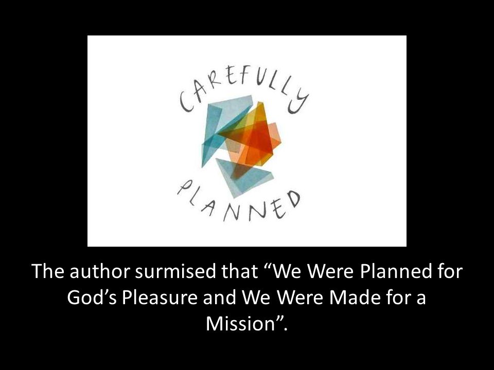 The author surmised that We Were Planned for God's Pleasure and We Were Made for a Mission .