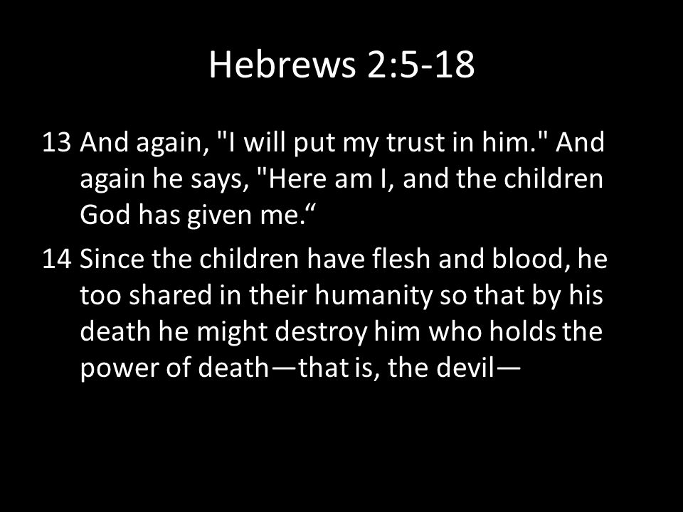 Hebrews 2:5-18 And again, I will put my trust in him. And again he says, Here am I, and the children God has given me.