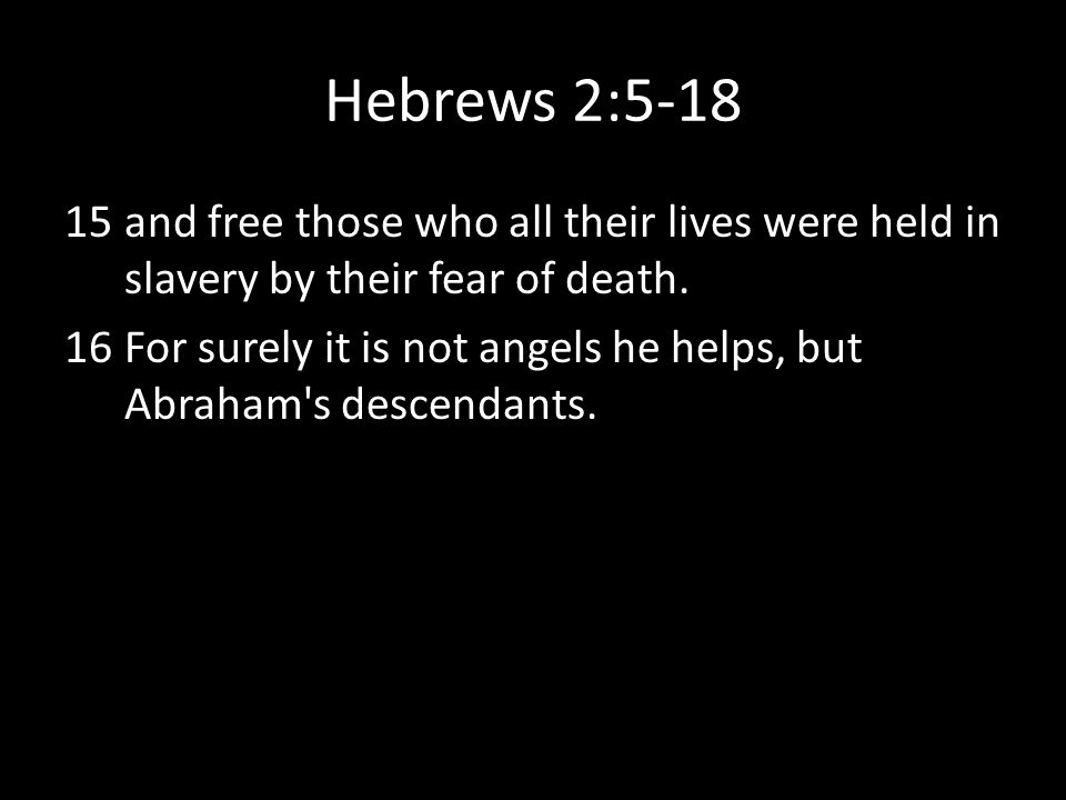 Hebrews 2:5-18 and free those who all their lives were held in slavery by their fear of death.