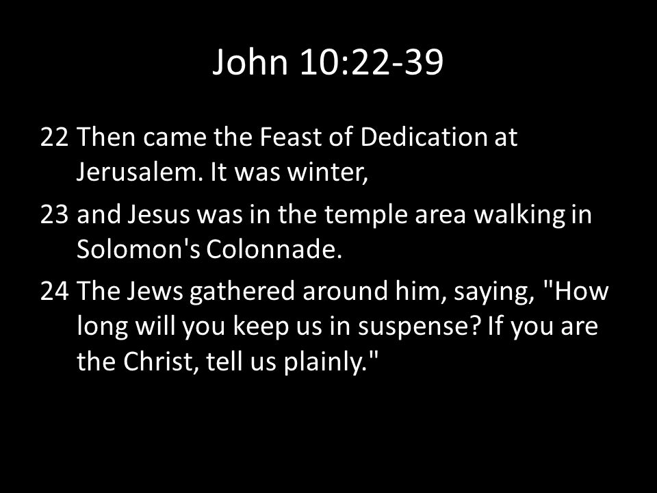 John 10:22-39 Then came the Feast of Dedication at Jerusalem. It was winter, and Jesus was in the temple area walking in Solomon s Colonnade.
