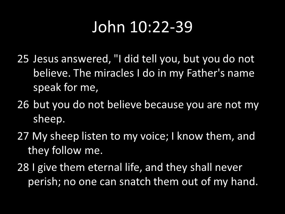 John 10:22-39 Jesus answered, I did tell you, but you do not believe. The miracles I do in my Father s name speak for me,