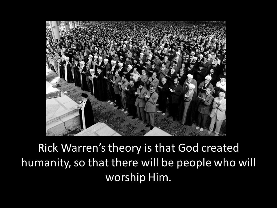 Rick Warren's theory is that God created humanity, so that there will be people who will worship Him.