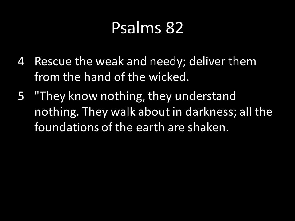 Psalms 82 Rescue the weak and needy; deliver them from the hand of the wicked.