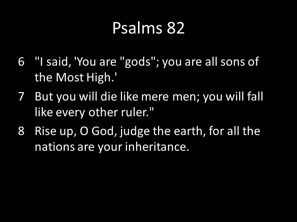 Psalms 82 I said, You are gods ; you are all sons of the Most High. But you will die like mere men; you will fall like every other ruler.