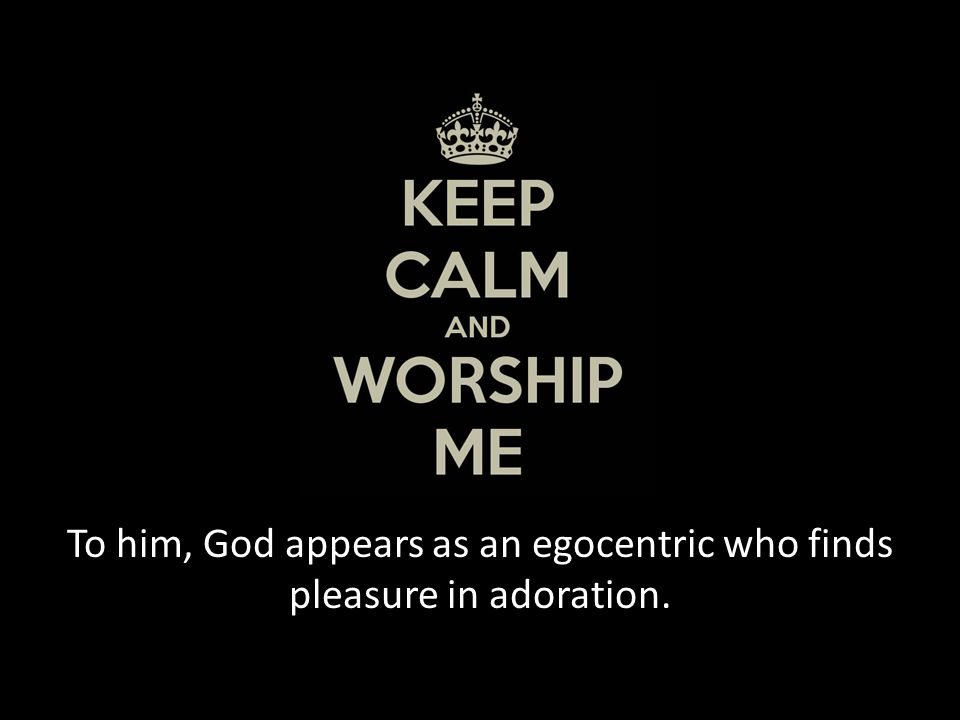To him, God appears as an egocentric who finds pleasure in adoration.