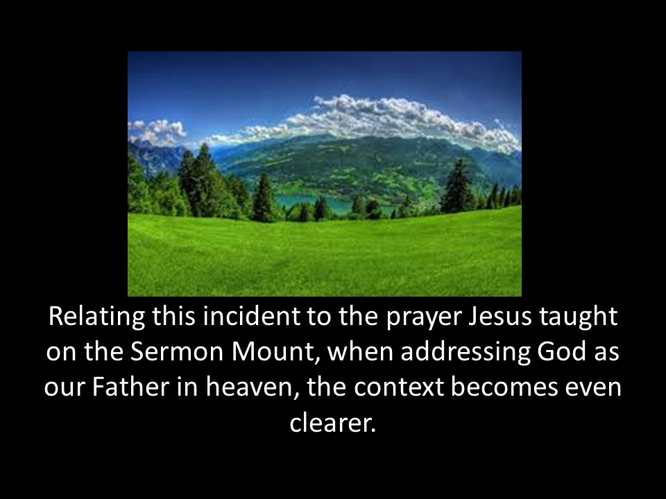 Relating this incident to the prayer Jesus taught on the Sermon Mount, when addressing God as our Father in heaven, the context becomes even clearer.