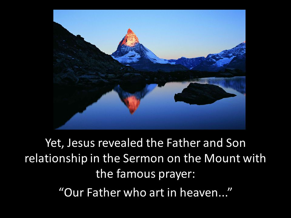 Yet, Jesus revealed the Father and Son relationship in the Sermon on the Mount with the famous prayer: Our Father who art in heaven...