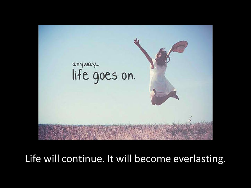 Life will continue. It will become everlasting.