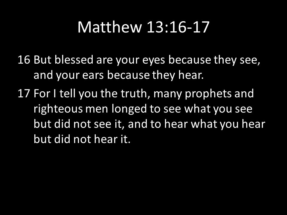 Matthew 13:16-17 But blessed are your eyes because they see, and your ears because they hear.