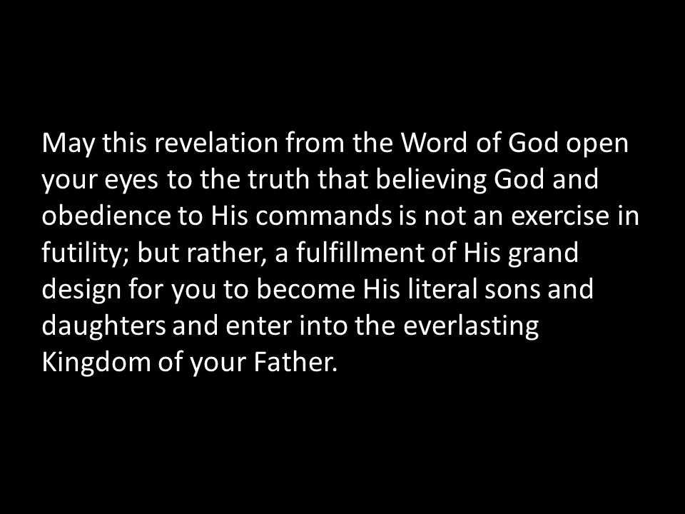 May this revelation from the Word of God open your eyes to the truth that believing God and obedience to His commands is not an exercise in futility; but rather, a fulfillment of His grand design for you to become His literal sons and daughters and enter into the everlasting Kingdom of your Father.