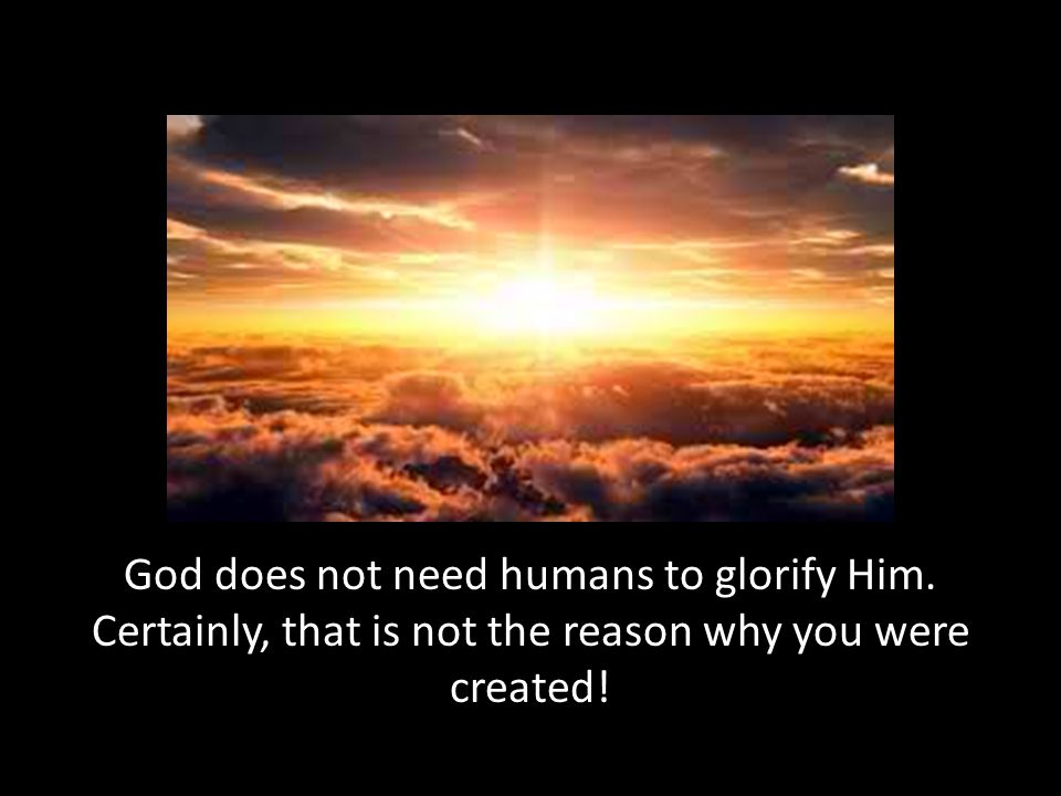 God does not need humans to glorify Him