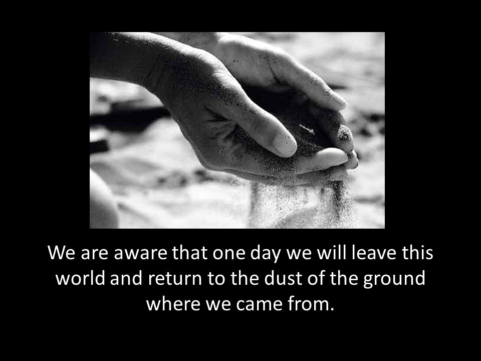 We are aware that one day we will leave this world and return to the dust of the ground where we came from.