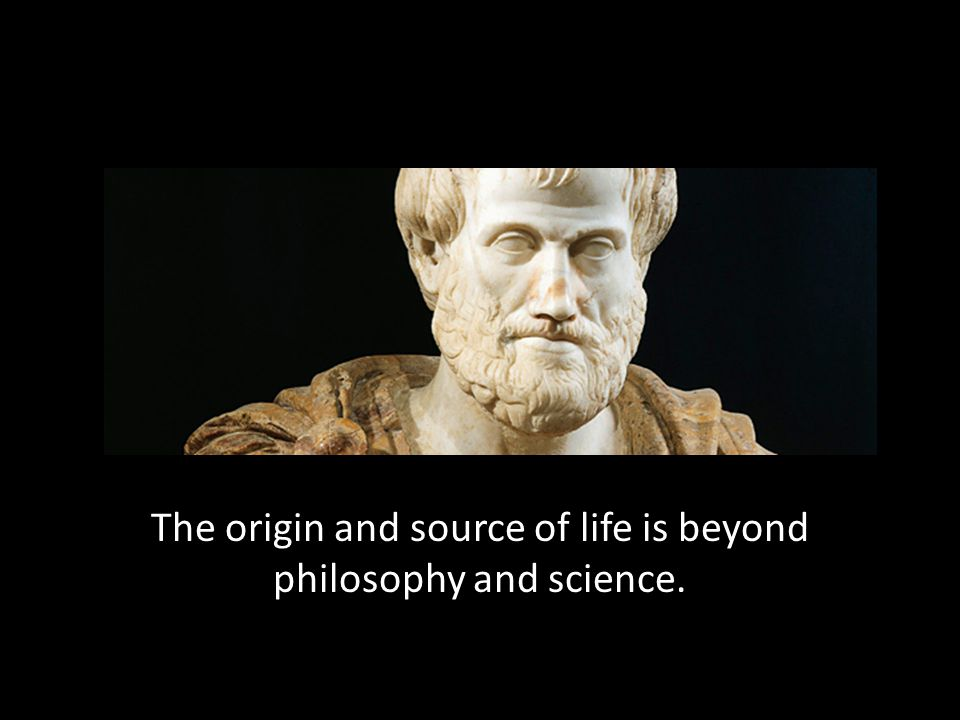 The origin and source of life is beyond philosophy and science.