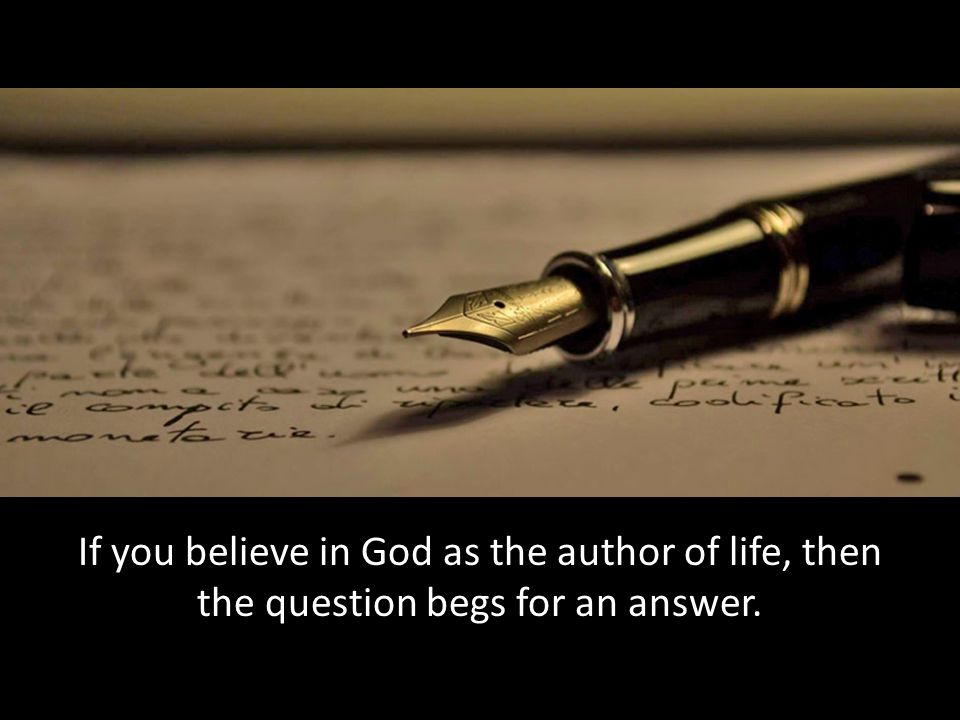 If you believe in God as the author of life, then the question begs for an answer.