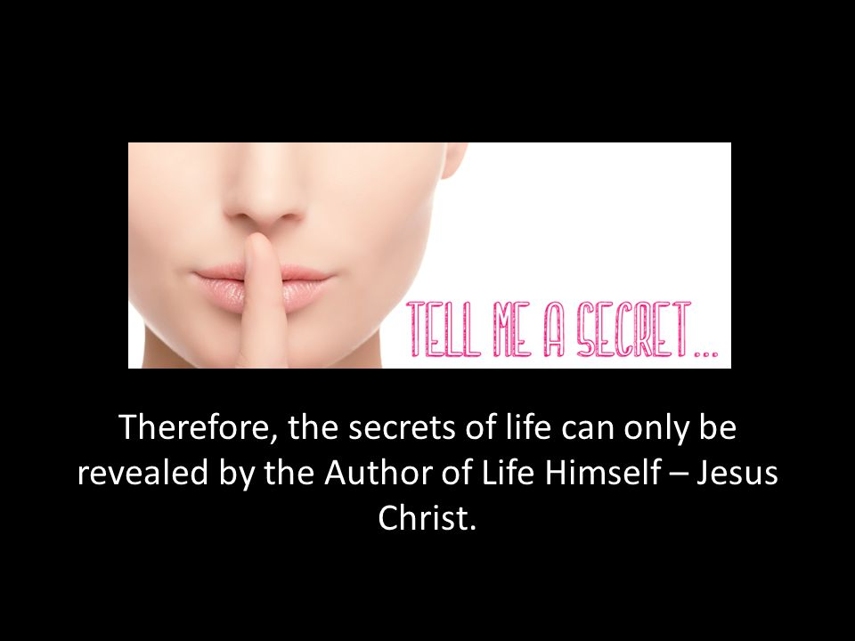 Therefore, the secrets of life can only be revealed by the Author of Life Himself – Jesus Christ.